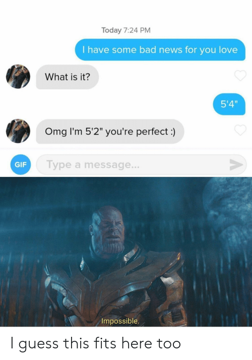 """What Is It: Today 7:24 PM  I have some bad news for you love  What is it?  5'4""""  Omg I'm 5'2"""" you're perfect:)  V  Type a message...  GIF  Impossible I guess this fits here too"""