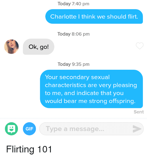 Gif, Bear, and Charlotte: Today 7:40 pm  Charlotte I think we should flirt.  Today 8:06 pm  Ok, go!  Today 9:35 pm  Your secondary sexual  characteristics are very pleasing  to me, and indicate that you  would bear me strong offspring.  Sent  GIF  Type a message... Flirting 101