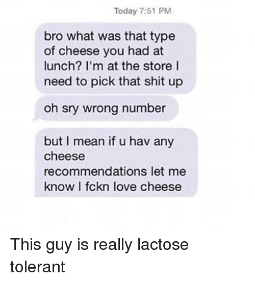Love, Shit, and Mean: Today 7:51 PM  bro what was that type  of cheese you had at  lunch? I'm at the store I  need to pick that shit up  oh sry wrong number  but I mean if u hav any  cheese  recommendations let me  know I fckn love cheese This guy is really lactose tolerant