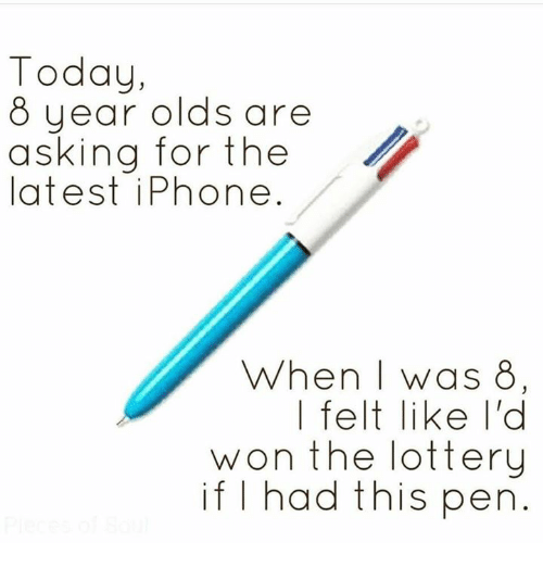 Iphone, Lottery, and Memes: Today,  8 year olds are  asking for the  latest iPhone  When | was 8  | felt like I'd  won the lottery  if I had this pen
