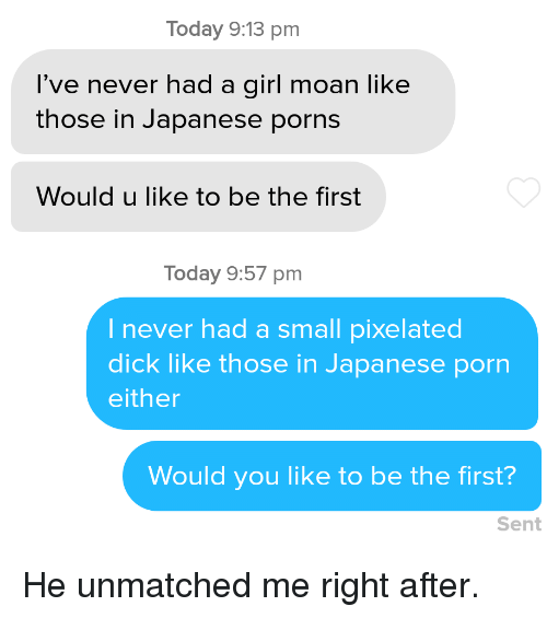 Pixelated: Today 9:13 pm  l've never had a girl moan like  those in Japanese porns  Would u like to be the first  Today 9:57 pm  I never had a small pixelated  dick like those in Japanese porn  either  Would you like to be the first?  Sent He unmatched me right after.