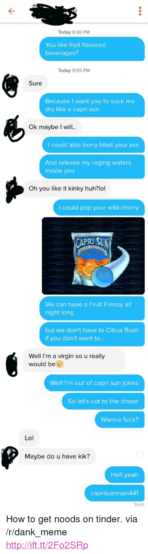 """kik: Today 9:36 PM  You like fruit flavored  beverages?  Today 9:55 PM  Sure  Because I want you to suck me  dry like a capri sun  Ok maybe I will..  I could also berry blast your ass  And release my raging waters  inside you  Oh you like it kinky huh?lol  I could pop your wild cherry  RI SU  We can have a Fruit Frenzy all  night long  but we don't have to Citrus Rush  if you don't want to...  Well I'm a virgin so u really  would be  Well I'm out of capri sun jokes  So let's cut to the chase  Wanna fuck?  Lol  Maybe do u have kik?  Hell yeah  caprisunman441  Sent <p>How to get noods on tinder. via /r/dank_meme <a href=""""http://ift.tt/2Fo2SRp"""">http://ift.tt/2Fo2SRp</a></p>"""