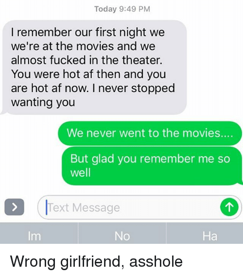 You Are Hot: Today 9:49 PM  I remember our first night we  we're at the movies and we  almost fucked in the theater.  You were hot af then and you  are hot af now. I never stopped  wanting you  We never went to the movies....  But glad you remember me so  well  Text Message  Im  No  Ha Wrong girlfriend, asshole