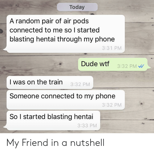 pods: Today  A random pair of air pods  connected to me so I started  blasting hentai through my phone  3:31 PM  Dude wtf  3:32 PM  I was on the train  3:32 PM  Someone connected to my phone  3:32 PM  So I started blasting hentai  3:33 PM My Friend in a nutshell