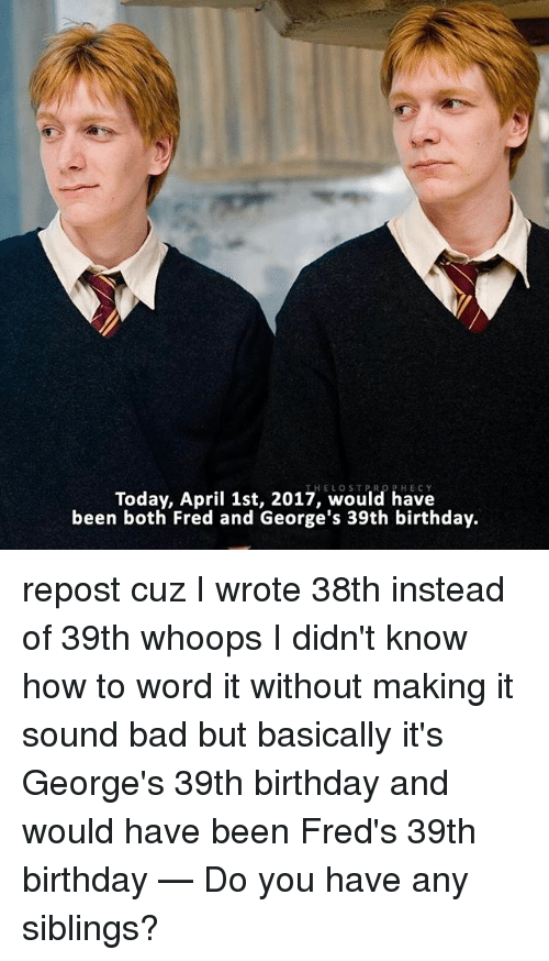 39Th Birthday: Today, April 1st, 2017, would have  been both Fred and George's 39th birthday. repost cuz I wrote 38th instead of 39th whoops I didn't know how to word it without making it sound bad but basically it's George's 39th birthday and would have been Fred's 39th birthday — Do you have any siblings?