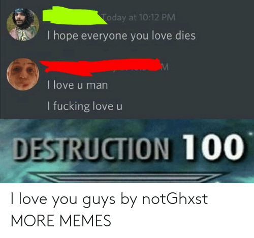 Anaconda, Dank, and Fucking: Today at 10:12 PM  I hope everyone you love dies  I love u man  I fucking love u  DESTRUCTION 100 I love you guys by notGhxst MORE MEMES