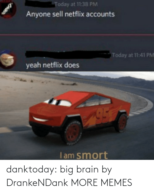 Netflix: Today at 11:38 PM  Anyone sell netflix accounts  Today at 11:41 PM  yeah netflix does  I am smort danktoday:  big brain by DrankeNDank MORE MEMES