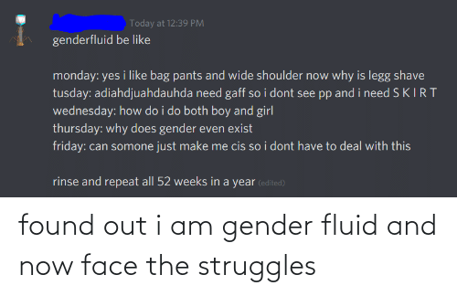 Be Like, Friday, and Girl: Today at 12:39 PM  genderfluid be like  monday: yes i like bag pants and wide shoulder now why is legg shave  tusday: adiahdjuahdauhda need gaff so i dont see pp and i need S KIRT  wednesday: how do i do both boy and girl  thursday: why does gender even exist  friday: can somone just make me cis so i dont have to deal with this  rinse and repeat all 52 weeks in a year (edited) found out i am gender fluid and now face the struggles