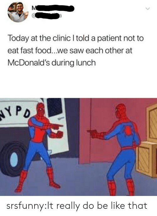 Be Like, Fast Food, and Food: Today at the clinic I told a patient not to  eat fast food...we saw each other at  McDonald's during lunch  弋PD srsfunny:It really do be like that
