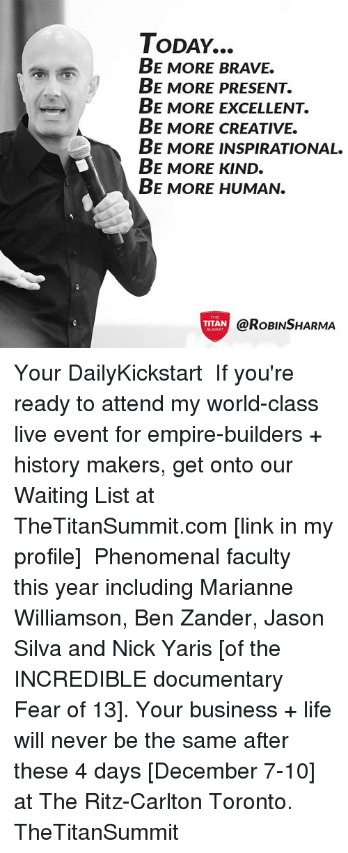 Empire, Life, and Memes: ToDAY...  BE MORE BRAVE.  BE MORE PRESENT.  BE MORE EXCELLENT.  BE MORE CREATIVE.  BE MORE INSPIRATIONAL.  BE MORE KIND.  BE MORE HUMAN.  THE  TITAN(O  TITAN  @RoBINSHARMA  SUMMnT Your DailyKickstart⠀ ⠀ If you're ready to attend my world-class live event for empire-builders + history makers, get onto our Waiting List at TheTitanSummit.com [link in my profile]⠀ ⠀ Phenomenal faculty this year including Marianne Williamson, Ben Zander, Jason Silva and Nick Yaris [of the INCREDIBLE documentary Fear of 13]. Your business + life will never be the same after these 4 days [December 7-10] at The Ritz-Carlton Toronto.⠀ ⠀ TheTitanSummit