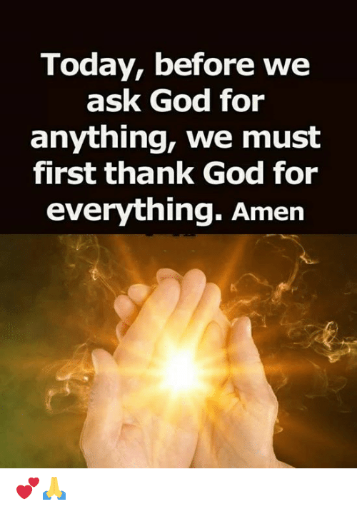 God, Memes, and Today: Today, before we  ask God for  anything, we must  first thank God for  everything. Amen 💕🙏