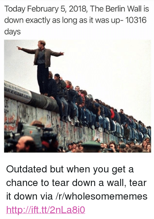 "Http, Today, and Berlin: Today February 5, 2018, The Berlin Wall is  down exactly as long as it was up- 10316  days <p>Outdated but when you get a chance to tear down a wall, tear it down via /r/wholesomememes <a href=""http://ift.tt/2nLa8i0"">http://ift.tt/2nLa8i0</a></p>"