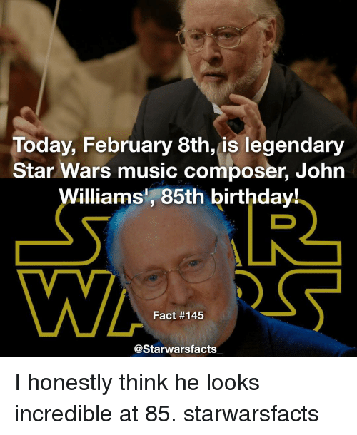 John Williams: Today, February 8th, is legendary  Star Wars music composer, John  Williams, 85th birthday!  Fact #145  Starwarsfacts I honestly think he looks incredible at 85. starwarsfacts