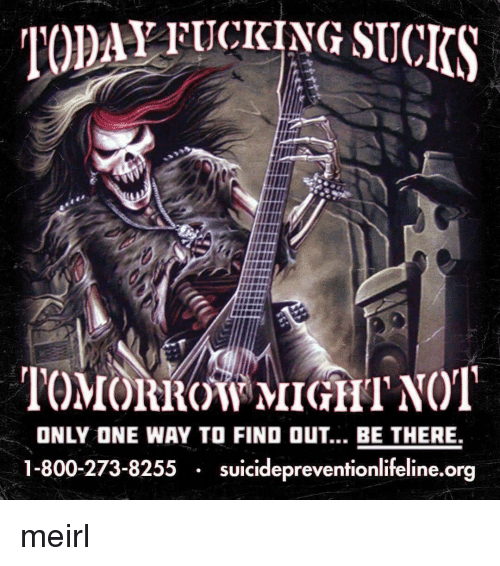 800 273 8255: TODAY FICKING SUCKS  rro roitRow MIGHT NOT  ONLY ONE WAY TO FIND OUT... BE THERE.  1-800-273-8255 suicidepreventionlifeline.org meirl