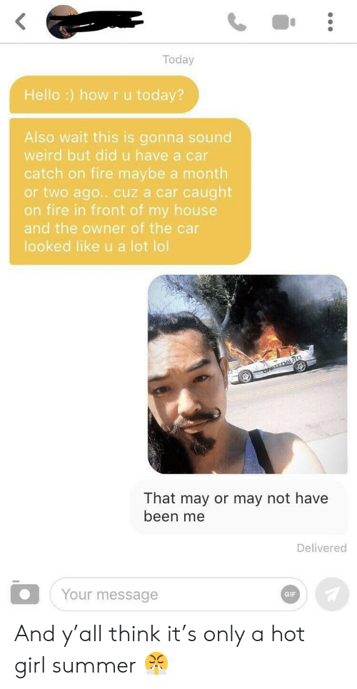 Fire, Gif, and Hello: Today  Hello :) how ru today?  Also wait this is gonna sound  weird but did u have a car  catch on fire maybe a month  or two ago.. cuz a car caught  on fire in front of my house  and the owner of the car  looked like u a lot lol  ONTEDAUTO  That may or may not have  been me  Delivered  Your message  GIF And y'all think it's only a hot girl summer 😤