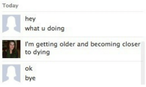 What U: Today  hey  what u doing  I'm getting older and becoming closer  to dying  ok  bye