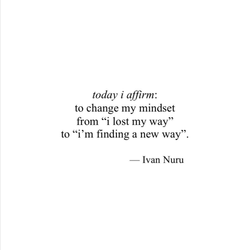 "Lost, Today, and Change: today i affirm  to change my  from ""i lost my way""  to ""i'm finding a new way"".  mindset  Ivan Nuru"