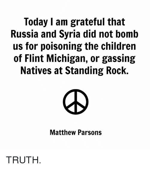 flint michigan: Today I am grateful that  Russia and Syria did not bomb  us for poisoning the children  of Flint Michigan, or gassing  Natives at Standing Rock.  Matthew Parsons TRUTH.