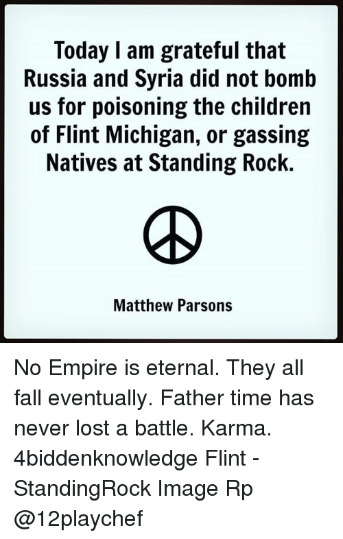 flint michigan: Today I am grateful that  Russia and Syria did not bomb  us for poisoning the children  of Flint Michigan, or gassing  Natives at Standing Rock.  Matthew Parsons No Empire is eternal. They all fall eventually. Father time has never lost a battle. Karma. 4biddenknowledge Flint - StandingRock Image Rp @12playchef