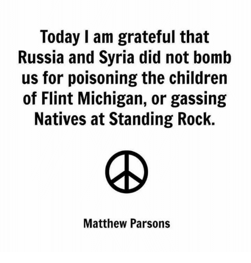flint michigan: Today I am grateful that  Russia and Syria did not bomb  us for poisoning the children  of Flint Michigan, or gassing  Natives at Standing Rock.  Matthew Parsons