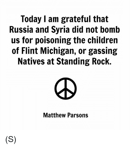 flint michigan: Today I am grateful that  Russia and Syria did not bomb  us for poisoning the children  of Flint Michigan, or gassing  Natives at Standing Rock.  Matthew Parsons (S)