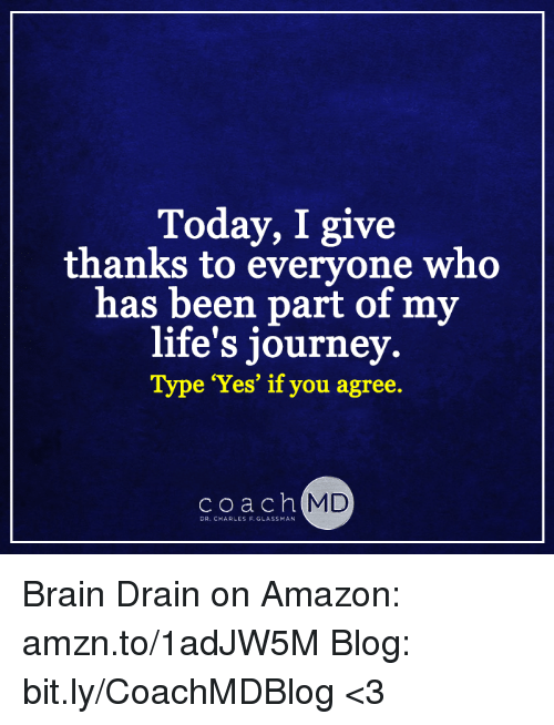 brain drain: Today, I give  thanks to everyone who  has been part of my  life's journey  Type 'Yes' if you agree.  c o a c h  MD  DR. CHARLES F. GLASSMAN Brain Drain on Amazon: amzn.to/1adJW5M Blog: bit.ly/CoachMDBlog  <3