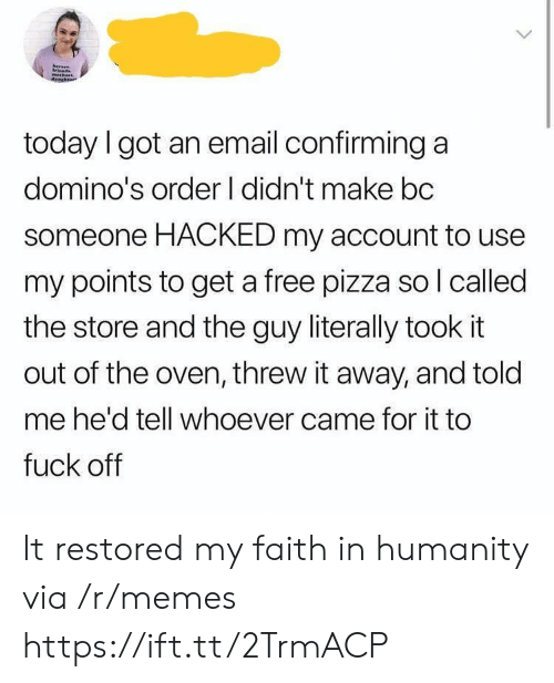 Faith In Humanity: today I got an email confirming a  domino's order I didn't make bc  someone HACKED my account to use  my points to get a free pizza so l called  the store and the guy literally took it  out of the oven, threw it away, and told  me he'd tell whoever came for it to  fuck off It restored my faith in humanity via /r/memes https://ift.tt/2TrmACP