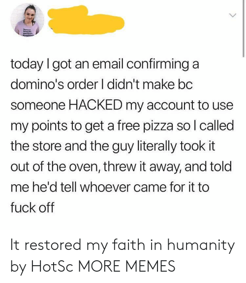 Faith In Humanity: today I got an email confirming a  domino's order I didn't make bc  someone HACKED my account to use  my points to get a free pizza so l called  the store and the guy literally took it  out of the oven, threw it away, and told  me he'd tell whoever came for it to  fuck off It restored my faith in humanity by HotSc MORE MEMES