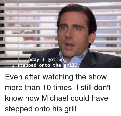 The Office, Michael, and Today: Today I got up.,  Stepped onto the grilL