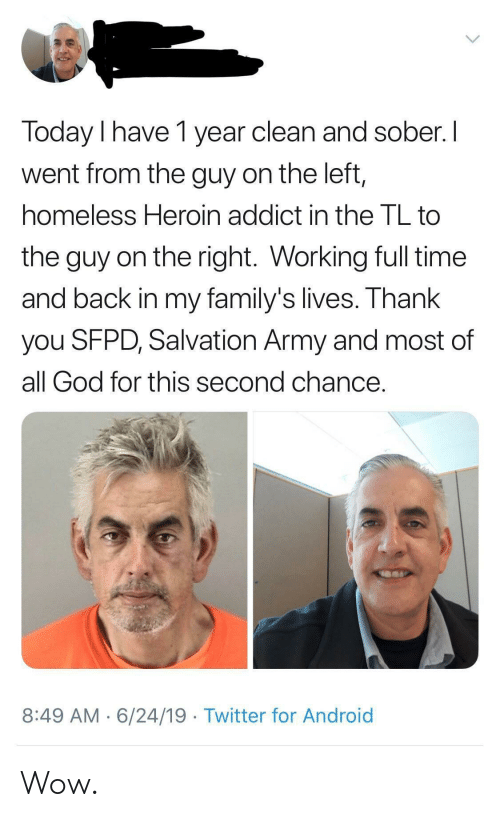 addict: Today I have 1 year clean and sober. I  went from the guy on the left,  homeless Heroin addict in the TL to  the guy on the right. Working full time  and back in my family's lives. Thank  you SFPD, Salvation Army and most of  all God for this second chance.  8:49 AM 6/24/19 Twitter for Android Wow.