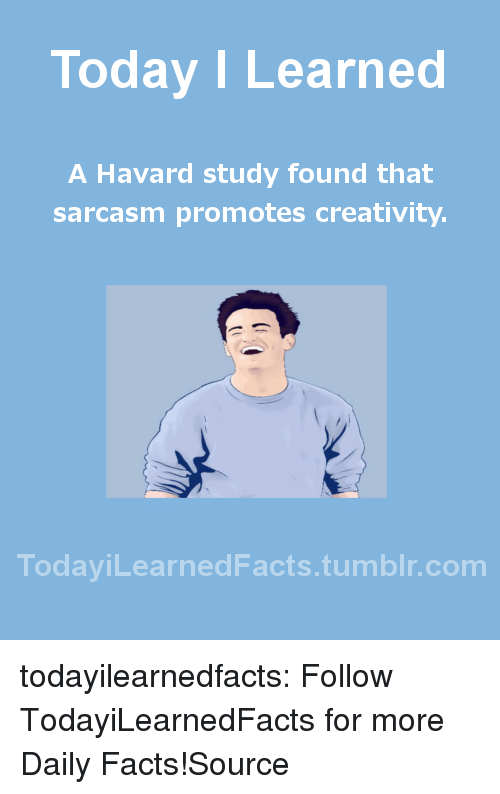 Gazette: Today I Learned  A Havard study found that  sarcasm promotes creativity.  TodaviLearned Facts.tumblr.com todayilearnedfacts:  Follow TodayiLearnedFacts for more Daily Facts!Source