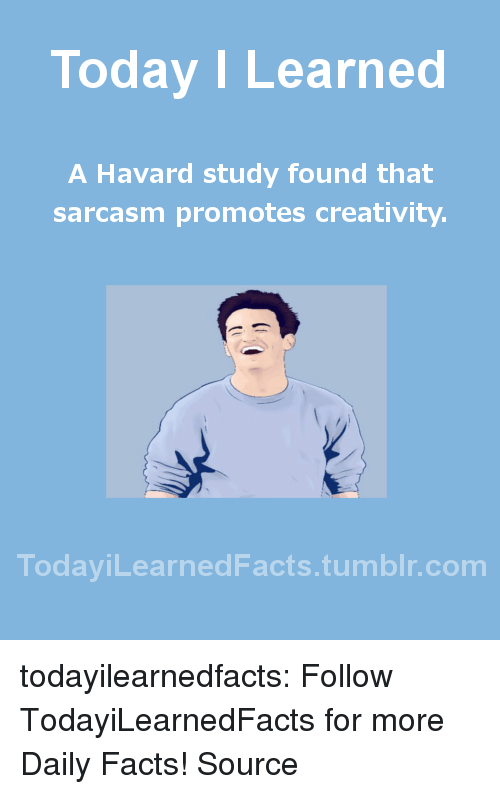 Gazette: Today I Learned  A Havard study found that  sarcasm promotes creativity.  TodaviLearned Facts.tumblr.com todayilearnedfacts: Follow TodayiLearnedFacts for more Daily Facts! Source
