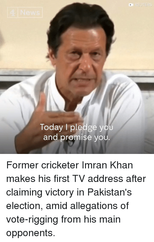 rigging: Today I pledge you  and promise you. Former cricketer Imran Khan makes his first TV address after claiming victory in Pakistan's election, amid allegations of vote-rigging from his main opponents.