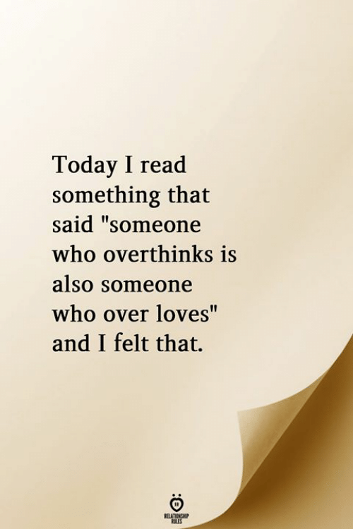 """Today, Who, and Read: Today I read  something that  said """"someone  who overthinks is  also Someone  who over loves""""  and I felt that.  RELATIONGHIP"""