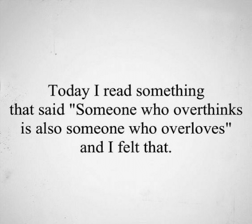 "Today, Who, and Read: Today I read something  that said ""Someone who overthinks  is also someone who overloves""  and I felt that."