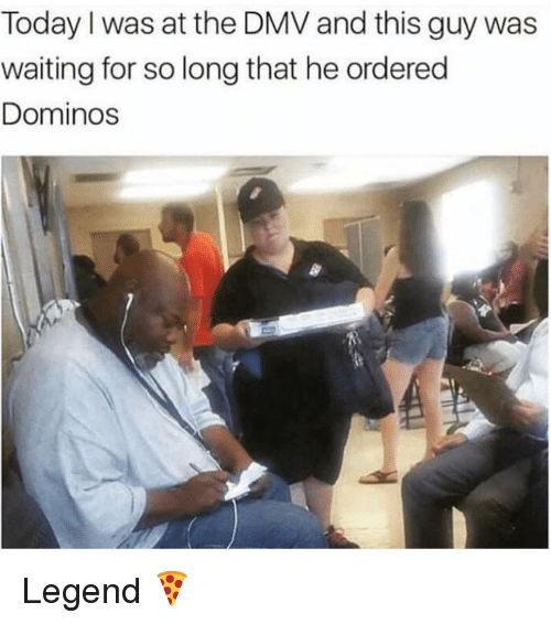 DMV: Today I was at the DMV and this guy was  waiting for so long that he ordered  Dominos Legend 🍕