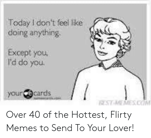 I Want Sex Meme: Today Idon't feel like  doing anything  Except you  I'd do you  cards Over 40 of the Hottest, Flirty Memes to Send To Your Lover!