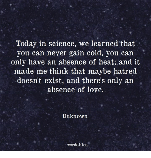 Love, Heat, and Science: Today in science, we learned that  you can never gain cold, you can  only have an absence of heat; and it  made me think that maybe hatred  doesn't exist, and there's only an  absence of love.  Unknown  wordables.