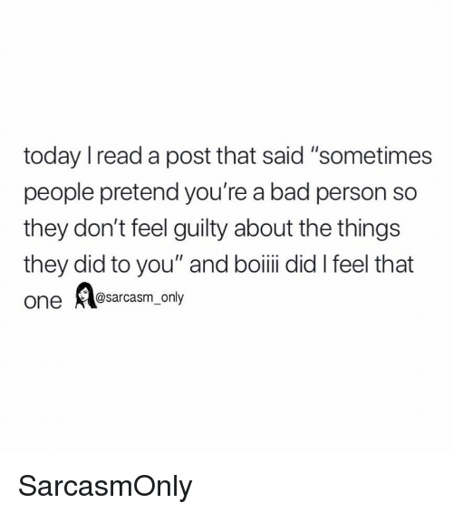 """Bad, Funny, and Memes: today Iread a post that said """"sometimes  people pretend you're a bad person so  they don't feel guilty about the things  they did to you"""" and boiii did I feel that  one @sarcasm_only SarcasmOnly"""