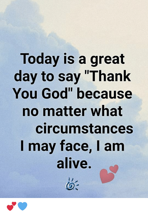 """Alive, God, and Memes: Today is a great  day to say """"Thank  You God"""" because  no matter what  circumstances  I may face, I am  alive. 💕💙"""