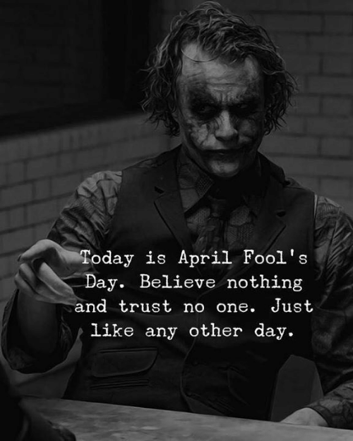 April Fools: Today is April Fool's  Day. Believe nothing  and trust no one. Just  Like any other day.