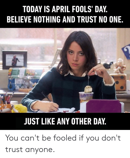 April Fools: TODAY IS APRIL FOOLS' DAY,  BELIEVE NOTHING AND TRUST NO ONE.  JUST LIKE ANY OTHER DAY You can't be fooled if you don't trust anyone.
