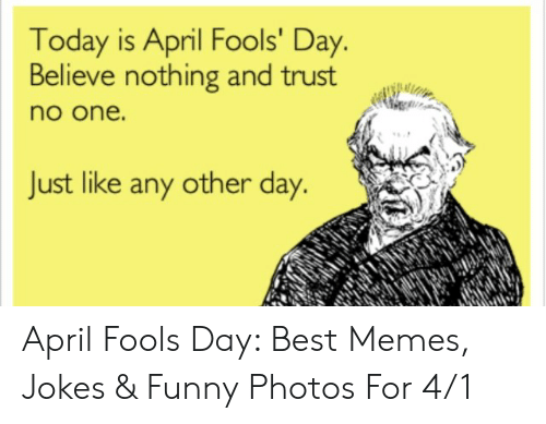 April Fools Memes: Today is April Fools' Day.  Believe nothing and trust  no one.  Just like any other day. April Fools Day: Best Memes, Jokes & Funny Photos For 4/1