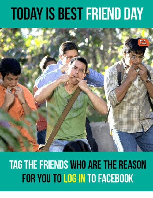best friend day: TODAY IS BEST  FRIEND DAY  TAG THE FRIENDS  WHO ARE THE REASON  FOR YOU TO  LOGIN TO FACEBOOK