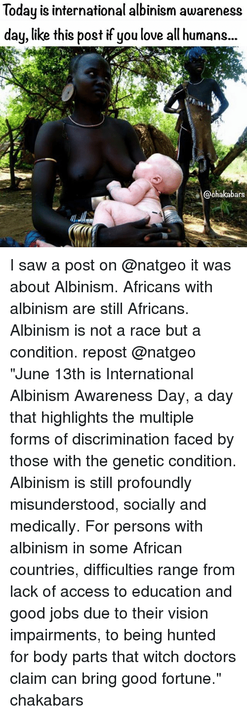 "albinism: Today is international albinism awareness  day, like this post if you love all humans...  ars I saw a post on @natgeo it was about Albinism. Africans with albinism are still Africans. Albinism is not a race but a condition. repost @natgeo ""June 13th is International Albinism Awareness Day, a day that highlights the multiple forms of discrimination faced by those with the genetic condition. Albinism is still profoundly misunderstood, socially and medically. For persons with albinism in some African countries, difficulties range from lack of access to education and good jobs due to their vision impairments, to being hunted for body parts that witch doctors claim can bring good fortune."" chakabars"