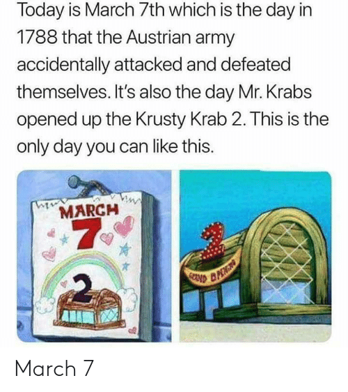 Mr. Krabs, Army, and Today: Today is March 7th which is the day in  1788 that the Austrian army  accidentally attacked and defeated  themselves. It's also the day Mr. Krabs  opened up the Krusty Krab 2. This is the  only day you can like this.  MARCH  7  2 March 7