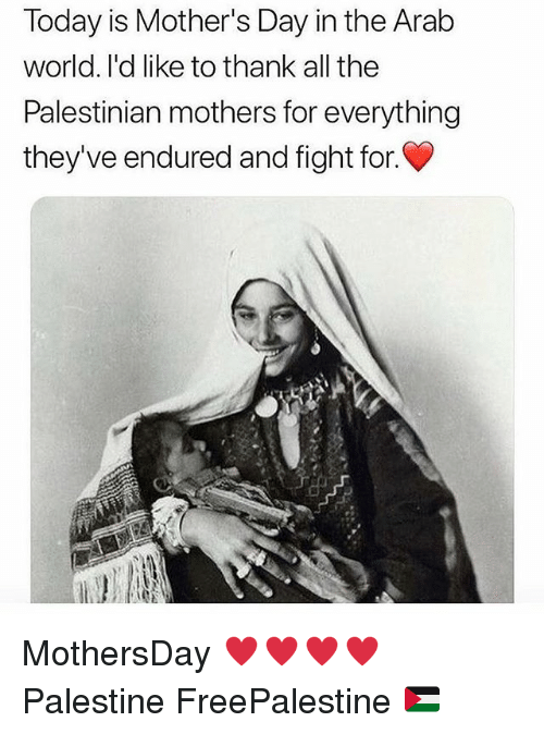 Memes, Mother's Day, and Today: Today is Mother's Day in the Arab  world. l'd like to thank all the  Palestinian mothers for everything  they've endured and fight for. MothersDay ♥️♥️♥️♥️ Palestine FreePalestine 🇵🇸