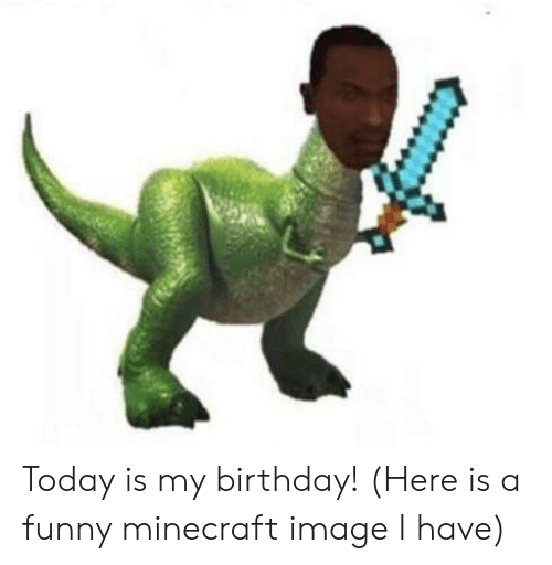 funny minecraft: Today is my birthday! (Here is a funny minecraft image I have)