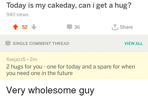 Future, Today, and Wholesome: Today is my cakeday, can i get a hug?  940 views  T 52  36  T, Share  VIEW ALL  SINGLE COMMENT THREAD  fivejazz5 2m  2 hugs for you - one for today and a spare for when  you need one in the future Very wholesome guy