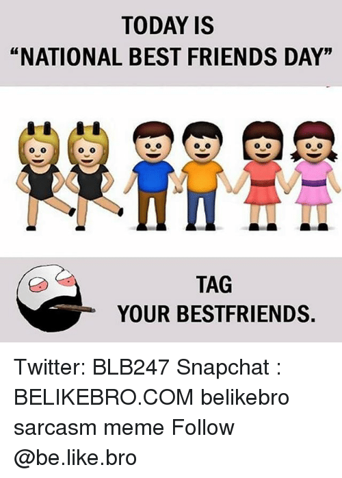 "National Best Friends Day: TODAY IS  ""NATIONAL BEST FRIENDS DAY""  TAG  YOUR BESTFRIENDS Twitter: BLB247 Snapchat : BELIKEBRO.COM belikebro sarcasm meme Follow @be.like.bro"